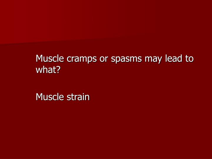 Muscle cramps or spasms may lead to what?