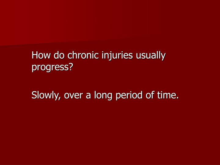 How do chronic injuries usually progress?