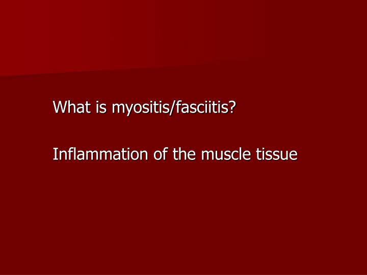 What is myositis/fasciitis?