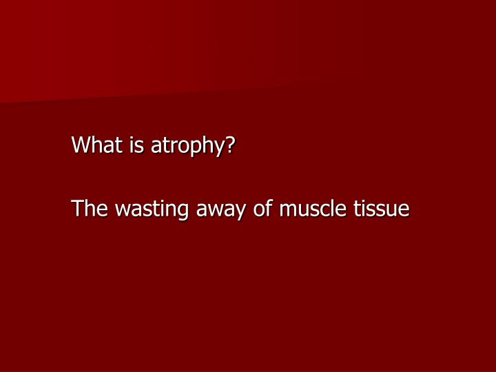 What is atrophy?