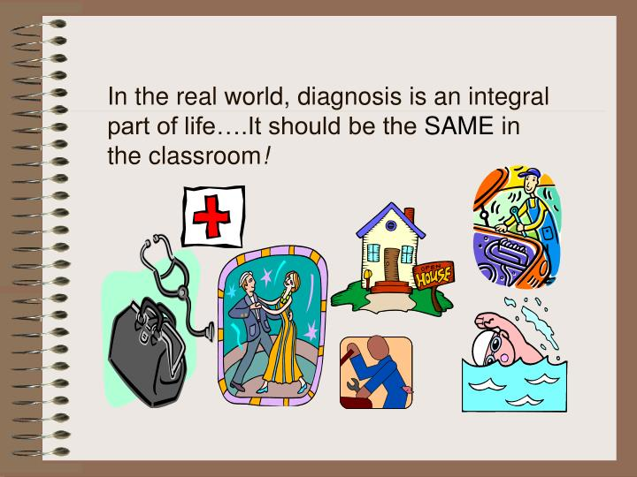 In the real world, diagnosis is an integral part of life….It should be the