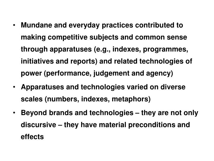 Mundane and everyday practices contributed to making competitive subjects and common sense  through apparatuses (e.g., indexes, programmes, initiatives and reports) and related technologies of power (performance, judgement and agency)
