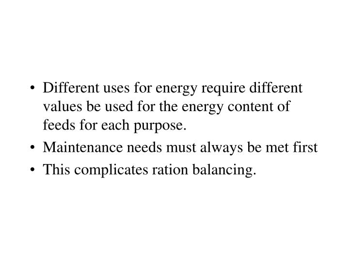 Different uses for energy require different values be used for the energy content of feeds for each purpose.