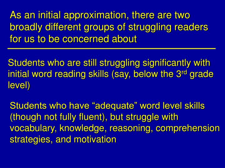 As an initial approximation, there are two broadly different groups of struggling readers for us to be concerned about