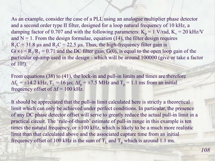 As an example, consider the case of a PLL using an analogue multiplier phase detector and a second order type II filter, designed for a loop natural frequency of 10 kHz, a damping factor of 0.707 and with the following parameters: K