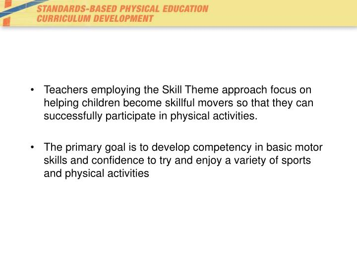 Teachers employing the Skill Theme approach focus on helping children become skillful movers so that...
