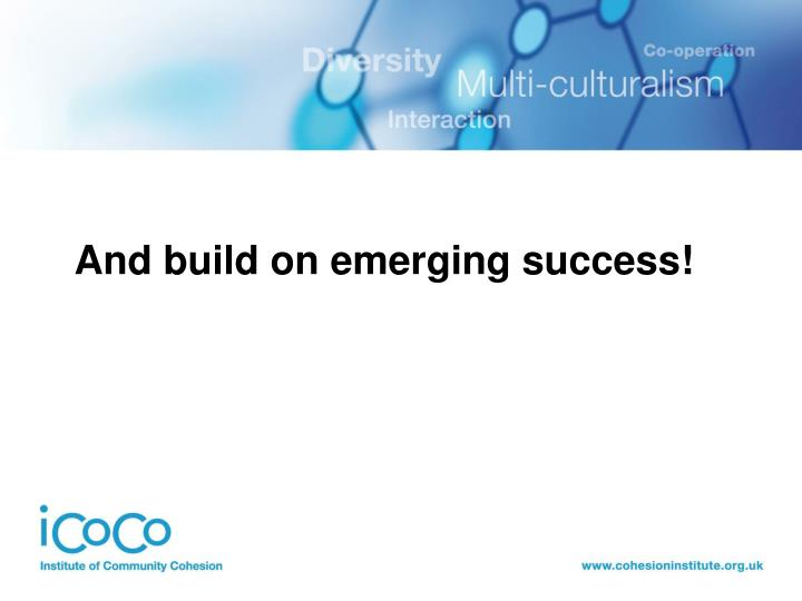 And build on emerging success!