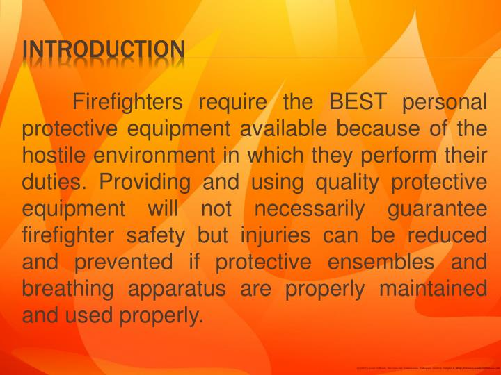 Firefighters require the BEST personal protective equipment available because of the hostile environment in which they perform their duties. Providing and using quality protective equipment will not necessarily guarantee firefighter safety but injuries can be reduced and prevented if protective ensembles and breathing apparatus are properly maintained and used properly.