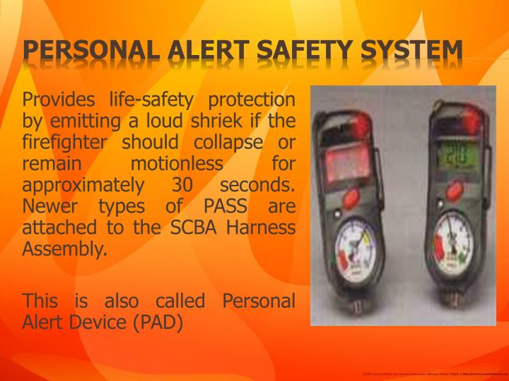 Provides life-safety protection by emitting a loud shriek if the firefighter should collapse or remain motionless for approximately 30 seconds. Newer types of PASS are attached to the SCBA Harness Assembly.