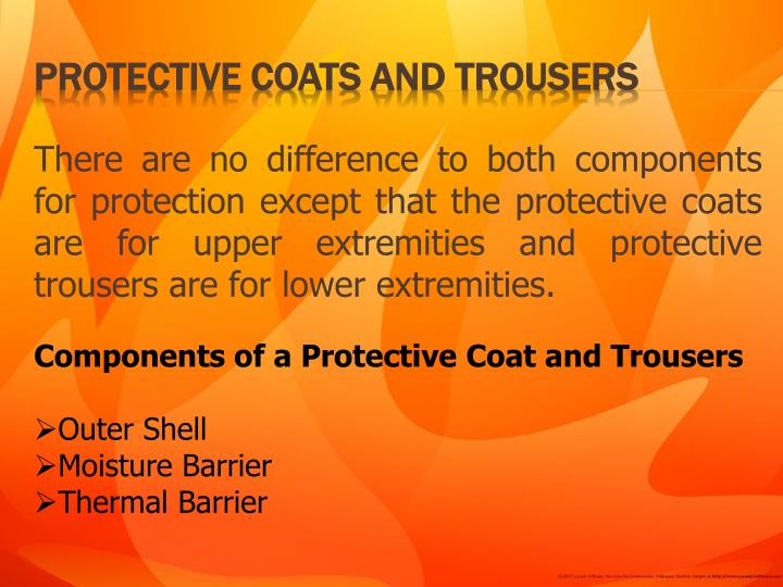 There are no difference to both components for protection except that the protective coats are for upper extremities and protective trousers are for lower extremities.