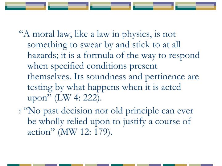 """""""A moral law, like a law in physics, is not something to swear by and stick to at all hazards; it is a formula of the way to respond when specified conditions present themselves. Its soundness and pertinence are testing by what happens when it is acted upon"""" (LW 4: 222)."""