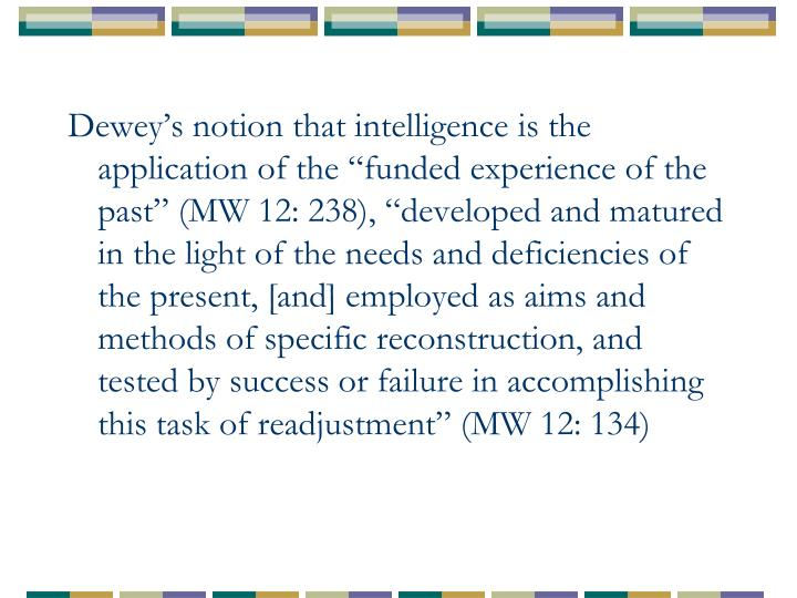 """Dewey's notion that intelligence is the application of the """"funded experience of the past"""" (MW 12: 238), """"developed and matured in the light of the needs and deficiencies of the present, [and] employed as aims and methods of specific reconstruction, and tested by success or failure in accomplishing this task of readjustment"""" (MW 12: 134)"""
