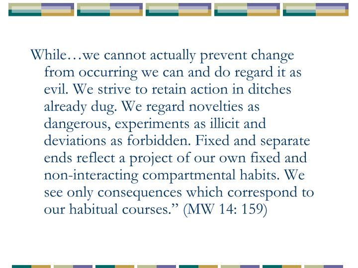 """While…we cannot actually prevent change from occurring we can and do regard it as evil. We strive to retain action in ditches already dug. We regard novelties as dangerous, experiments as illicit and deviations as forbidden. Fixed and separate ends reflect a project of our own fixed and non-interacting compartmental habits. We see only consequences which correspond to our habitual courses."""" (MW 14: 159)"""