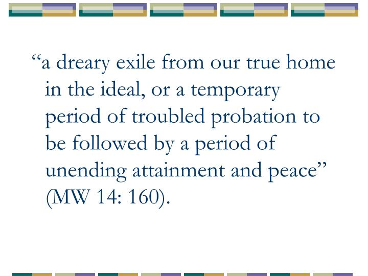 """""""a dreary exile from our true home in the ideal, or a temporary period of troubled probation to be followed by a period of unending attainment and peace"""" (MW 14: 160)."""