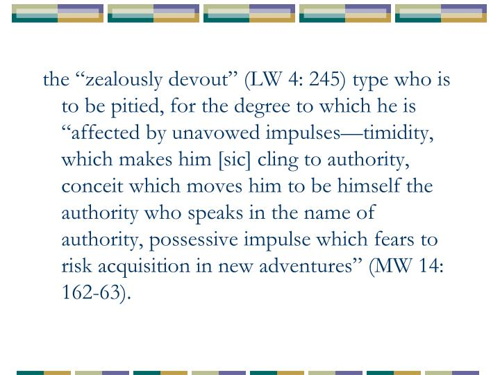 """the """"zealously devout"""" (LW 4: 245) type who is to be pitied, for the degree to which he is """"affected by unavowed impulses—timidity, which makes him [sic] cling to authority, conceit which moves him to be himself the authority who speaks in the name of authority, possessive impulse which fears to risk acquisition in new adventures"""" (MW 14: 162-63)."""
