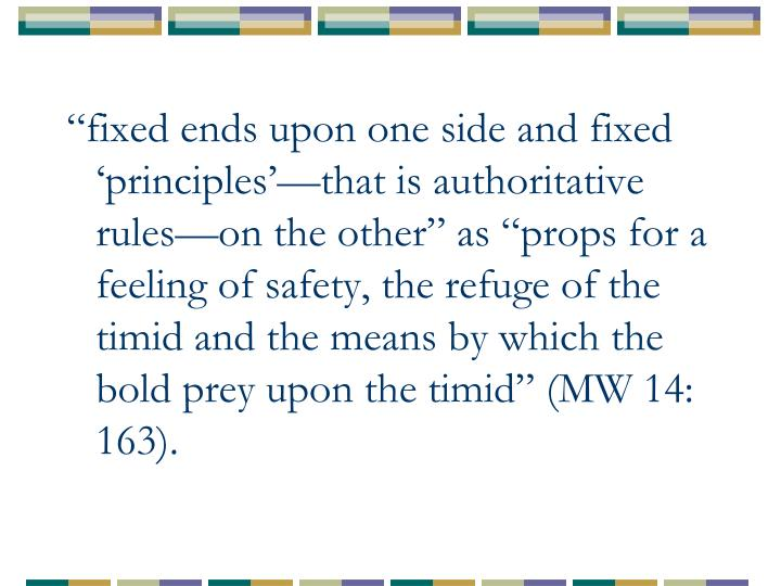 """""""fixed ends upon one side and fixed 'principles'—that is authoritative rules—on the other"""" as """"props for a feeling of safety, the refuge of the timid and the means by which the bold prey upon the timid"""" (MW 14: 163)."""
