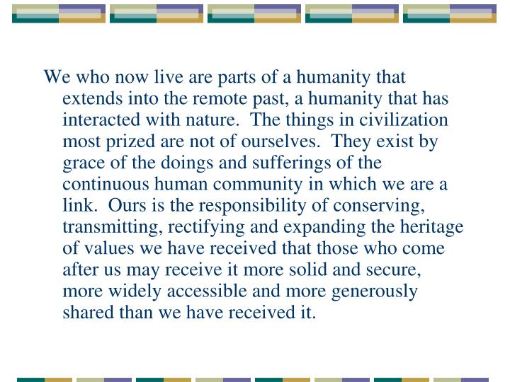 We who now live are parts of a humanity that extends into the remote past, a humanity that has interacted with nature.  The things in civilization most prized are not of ourselves.  They exist by grace of the doings and sufferings of the continuous human community in which we are a link.  Ours is the responsibility of conserving, transmitting, rectifying and expanding the heritage of values we have received that those who come after us may receive it more solid and secure, more widely accessible and more generously shared than we have received it.