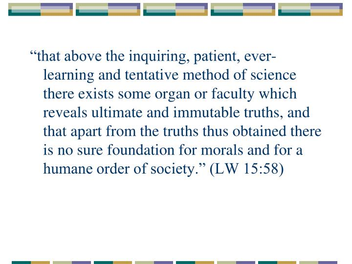 """""""that above the inquiring, patient, ever-learning and tentative method of science there exists some organ or faculty which reveals ultimate and immutable truths, and that apart from the truths thus obtained there is no sure foundation for morals and for a humane order of society."""" (LW 15:58)"""