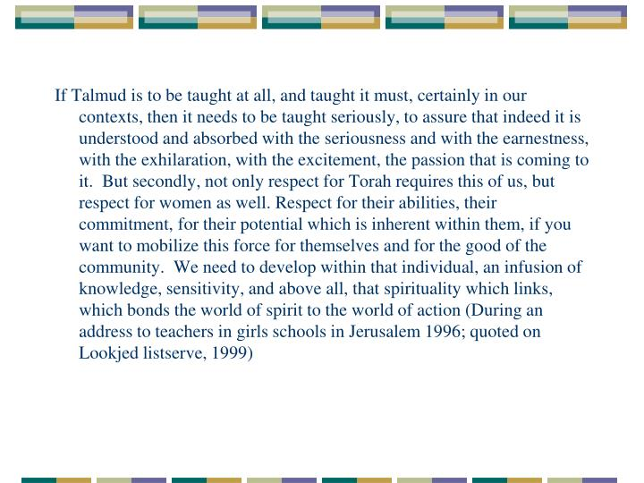 If Talmud is to be taught at all, and taught it must, certainly in our contexts, then it needs to be taught seriously, to assure that indeed it is understood and absorbed with the seriousness and with the earnestness, with the exhilaration, with the excitement, the passion that is coming to it.  But secondly, not only respect for Torah requires this of us, but respect for women as well. Respect for their abilities, their commitment, for their potential which is inherent within them, if you want to mobilize this force for themselves and for the good of the community.  We need to develop within that individual, an infusion of knowledge, sensitivity, and above all, that spirituality which links, which bonds the world of spirit to the world of action (During an address to teachers in girls schools in Jerusalem 1996; quoted on Lookjed listserve, 1999)