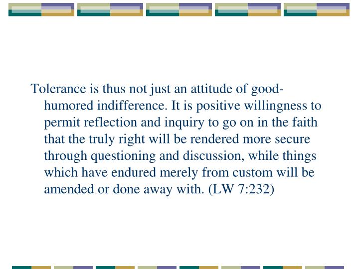 Tolerance is thus not just an attitude of good-humored indifference. It is positive willingness to permit reflection and inquiry to go on in the faith that the truly right will be rendered more secure through questioning and discussion, while things which have endured merely from custom will be amended or done away with. (LW 7:232)