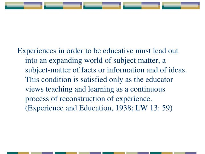 Experiences in order to be educative must lead out into an expanding world of subject matter, a subject-matter of facts or information and of ideas. This condition is satisfied only as the educator views teaching and learning as a continuous process of reconstruction of experience. (Experience and Education, 1938; LW 13: 59)