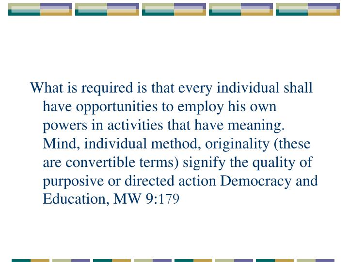 What is required is that every individual shall have opportunities to employ his own powers in activities that have meaning. Mind, individual method, originality (these are convertible terms) signify the quality of purposive or directed action Democracy and Education, MW 9: