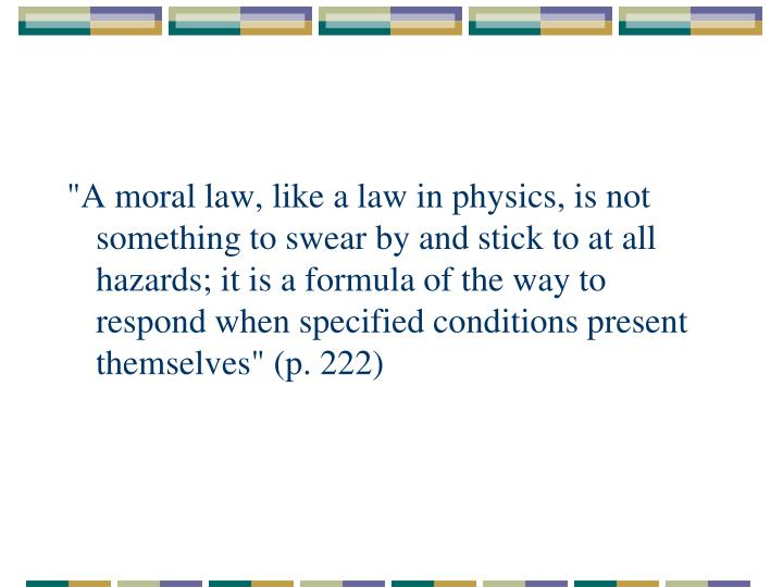 """""""A moral law, like a law in physics, is not something to swear by and stick to at all hazards; it is a formula of the way to respond when specified conditions present themselves"""" (p. 222)"""