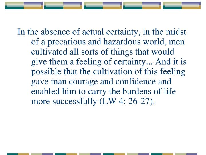 In the absence of actual certainty, in the midst of a precarious and hazardous world, men cultivated all sorts of things that would give them a feeling of certainty... And it is possible that the cultivation of this feeling gave man courage and confidence and enabled him to carry the burdens of life more successfully (LW 4: 26-27).