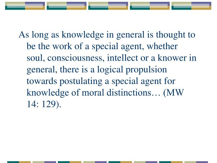 As long as knowledge in general is thought to be the work of a special agent, whether soul, consciousness, intellect or a knower in general, there is a logical propulsion towards postulating a special agent for knowledge of moral distinctions… (MW 14: 129).