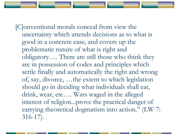 """[C]onventional morals conceal from view the uncertainty which attends decisions as to what is good in a concrete case, and covers up the problematic nature of what is right and obligatory…. There are still those who think they are in possession of codes and principles which settle finally and automatically the right and wrong of, say, divorce, …the extent to which legislation should go in deciding what individuals shall eat, drink, wear, etc…. Wars waged in the alleged interest of religion...prove the practical danger of carrying theoretical dogmatism into action."""" (LW 7: 316-17)."""
