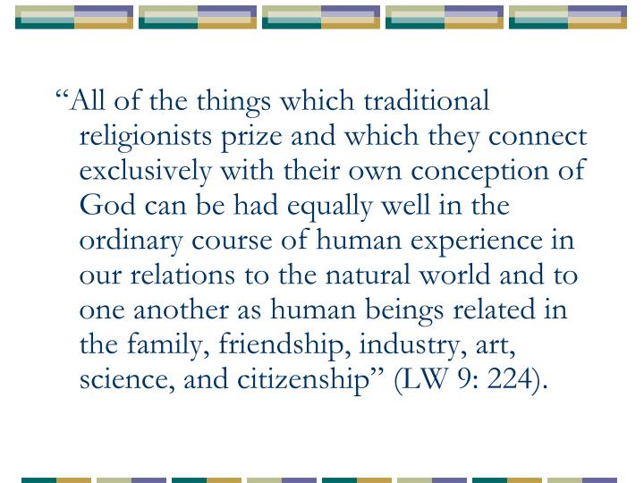 """""""All of the things which traditional religionists prize and which they connect exclusively with their own conception of God can be had equally well in the ordinary course of human experience in our relations to the natural world and to one another as human beings related in the family, friendship, industry, art, science, and citizenship"""" (LW 9: 224)."""