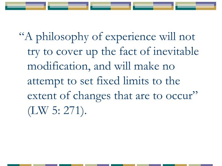 """""""A philosophy of experience will not try to cover up the fact of inevitable modification, and will make no attempt to set fixed limits to the extent of changes that are to occur"""" (LW 5: 271)."""