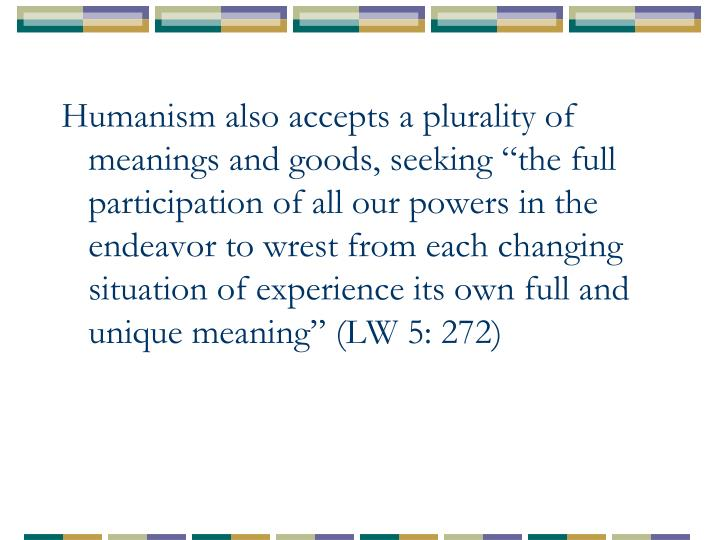 """Humanism also accepts a plurality of meanings and goods, seeking """"the full participation of all our powers in the endeavor to wrest from each changing situation of experience its own full and unique meaning"""" (LW 5: 272)"""