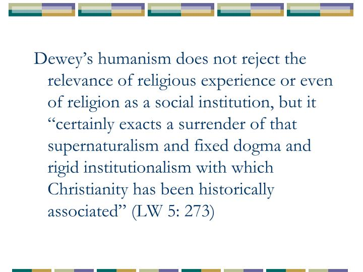 """Dewey's humanism does not reject the relevance of religious experience or even of religion as a social institution, but it """"certainly exacts a surrender of that supernaturalism and fixed dogma and rigid institutionalism with which Christianity has been historically associated"""" (LW 5: 273)"""