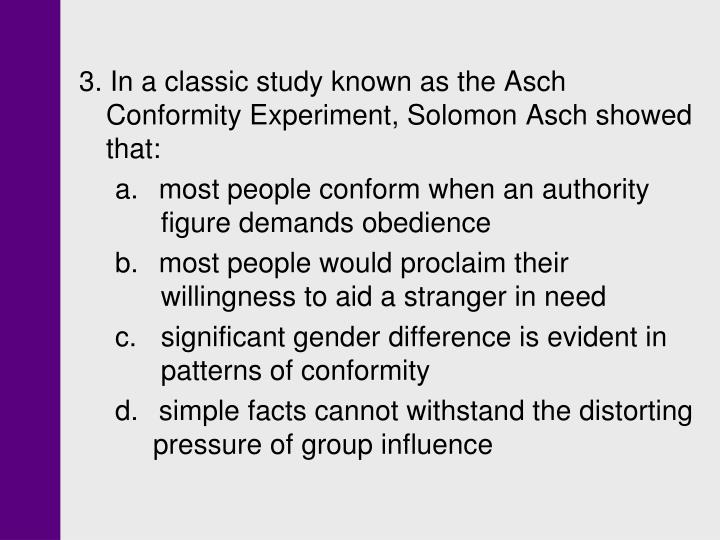 3. In a classic study known as the Asch Conformity Experiment, Solomon Asch showed that: