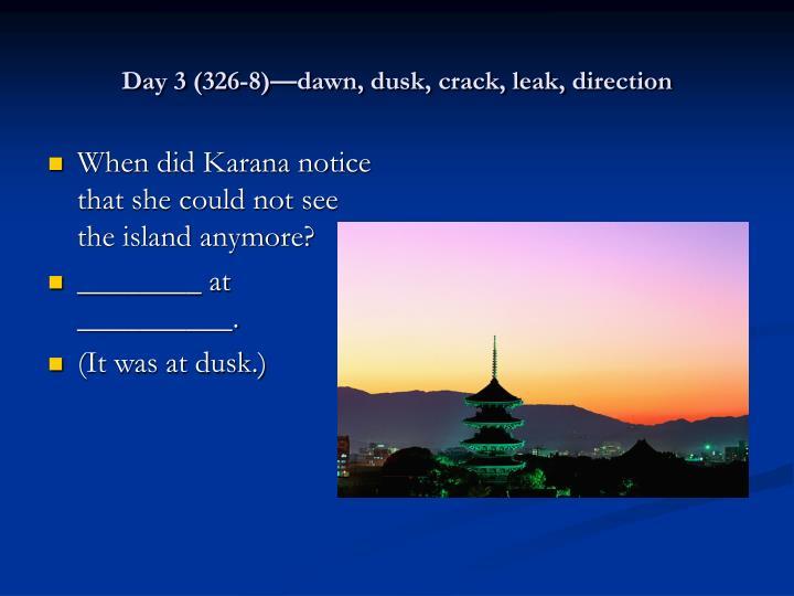 Day 3 (326-8)—dawn, dusk, crack, leak, direction
