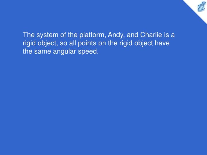 The system of the platform, Andy, and Charlie is a rigid object, so all points on the rigid object have the same angular speed.