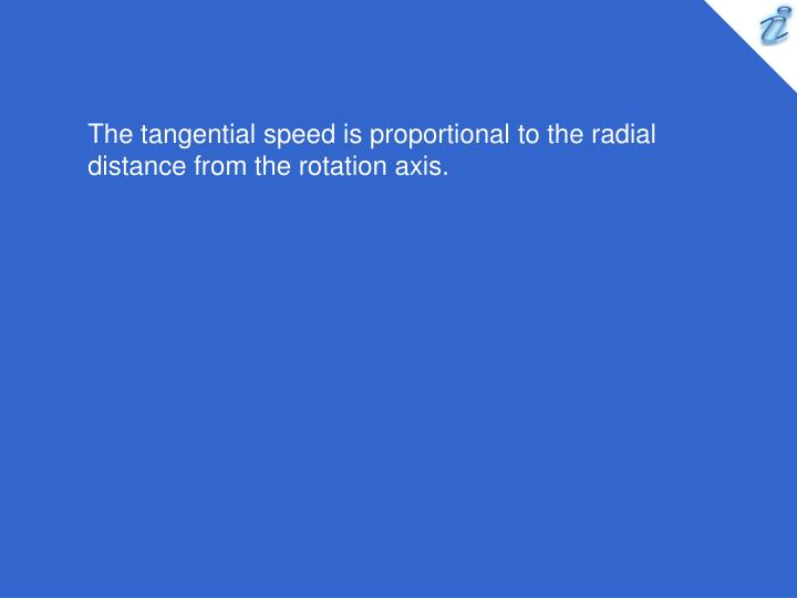 The tangential speed is proportional to the radial distance from the rotation axis.
