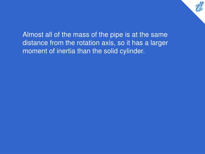 Almost all of the mass of the pipe is at the same distance from the rotation axis, so it has a larger moment of inertia than the solid cylinder.