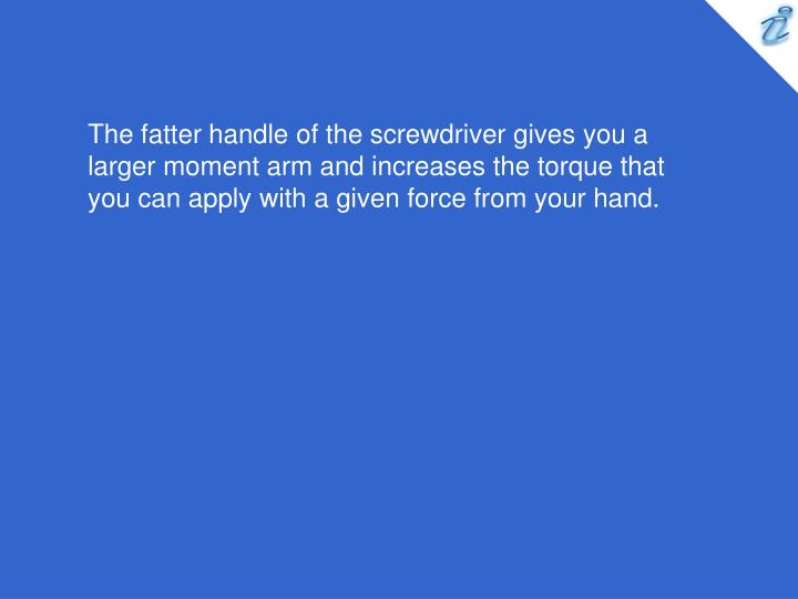 The fatter handle of the screwdriver gives you a larger moment arm and increases the torque that you can apply with a given force from your hand.