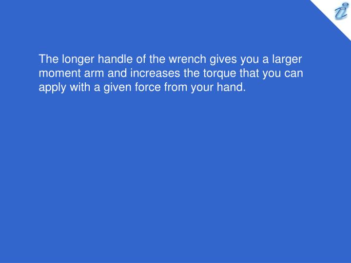 The longer handle of the wrench gives you a larger moment arm and increases the torque that you can apply with a given force from your hand.