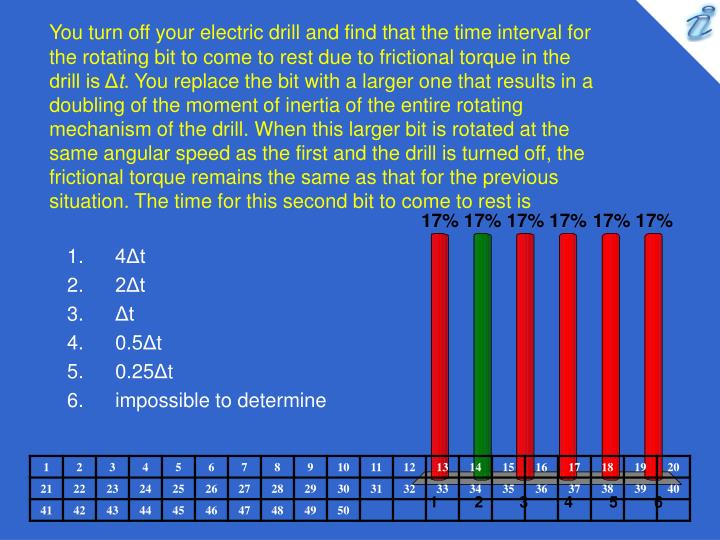 You turn off your electric drill and find that the time interval for the rotating bit to come to rest due to frictional torque in the drill is Δ
