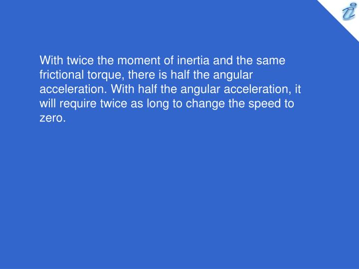 With twice the moment of inertia and the same frictional torque, there is half the angular acceleration. With half the angular acceleration, it will require twice as long to change the speed to zero.
