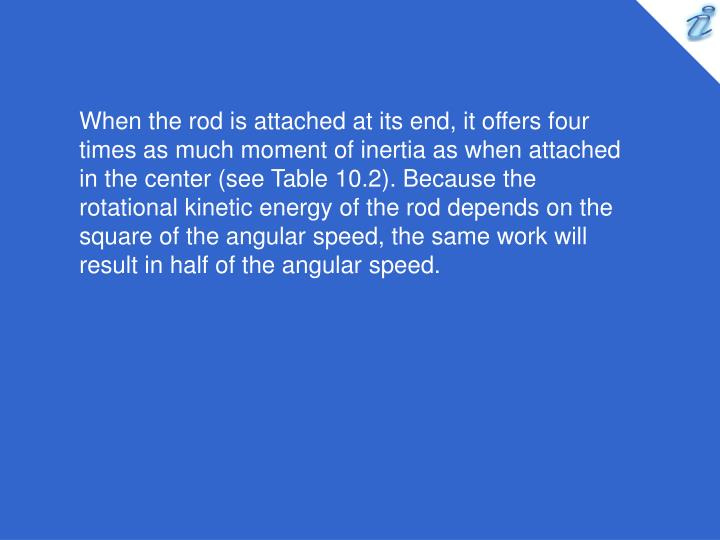 When the rod is attached at its end, it offers four times as much moment of inertia as when attached in the center (see Table 10.2). Because the rotational kinetic energy of the rod depends on the square of the angular speed, the same work will result in half of the angular speed.