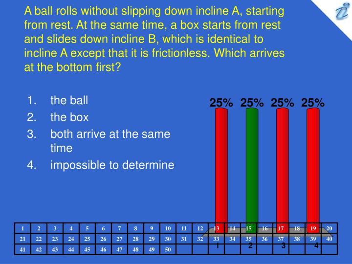 A ball rolls without slipping down incline A, starting from rest. At the same time, a box starts from rest and slides down incline B, which is identical to incline A except that it is frictionless. Which arrives at the bottom first?