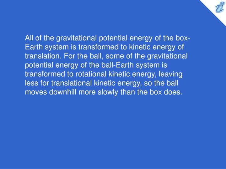 All of the gravitational potential energy of the box-Earth system is transformed to kinetic energy of translation. For the ball, some of the gravitational potential energy of the ball-Earth system is transformed to rotational kinetic energy, leaving less for translational kinetic energy, so the ball moves downhill more slowly than the box does.