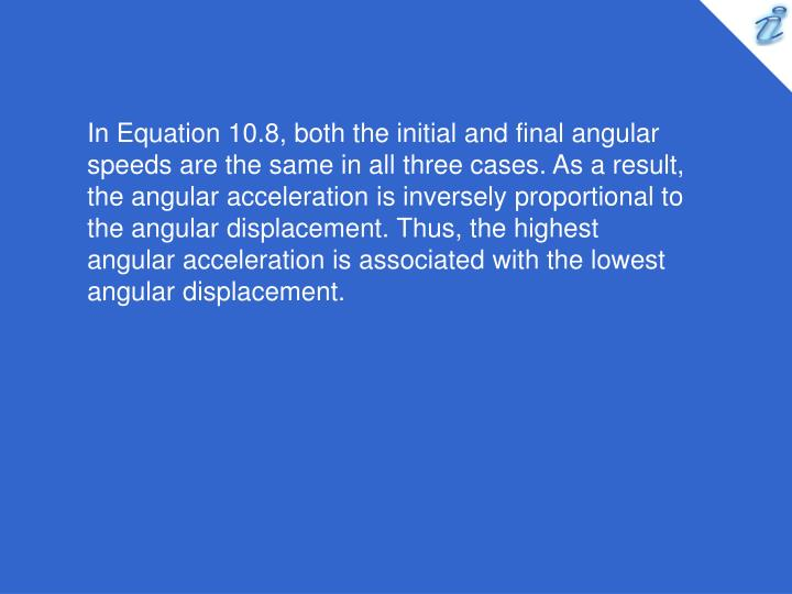 In Equation 10.8, both the initial and final angular speeds are the same in all three cases. As a result, the angular acceleration is inversely proportional to the angular displacement. Thus, the highest angular acceleration is associated with the lowest angular displacement.