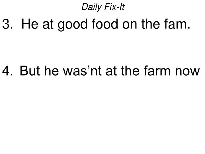 Daily fix it 3 he at good food on the fam but he was nt at the farm now