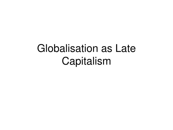 Globalisation as Late Capitalism