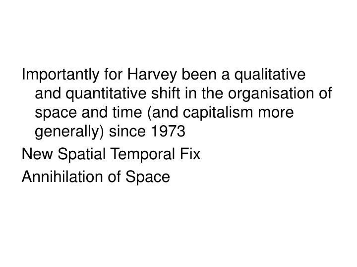 Importantly for Harvey been a qualitative and quantitative shift in the organisation of space and time (and capitalism more generally) since 1973